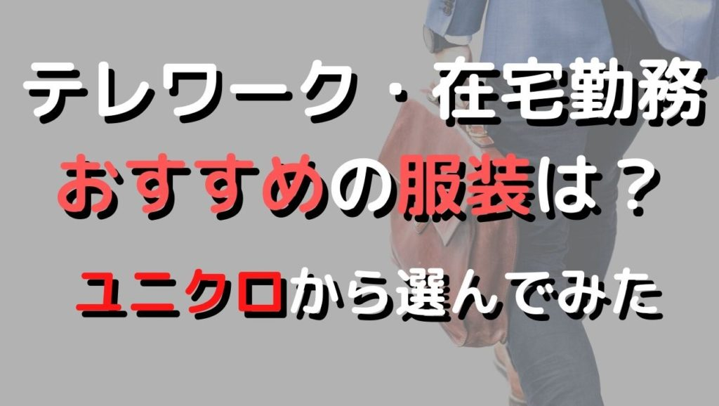 テレワークの服装 みんなの意見 ユニクロから選ぶ